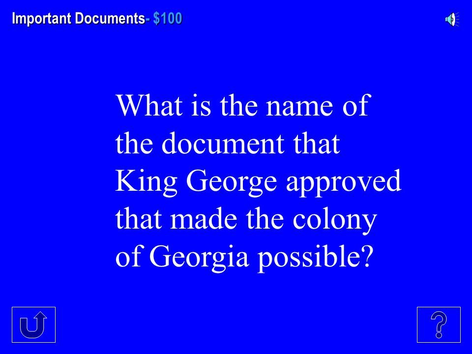 Important Documents- $100 What is the name of the document that King George approved that made the colony of Georgia possible?