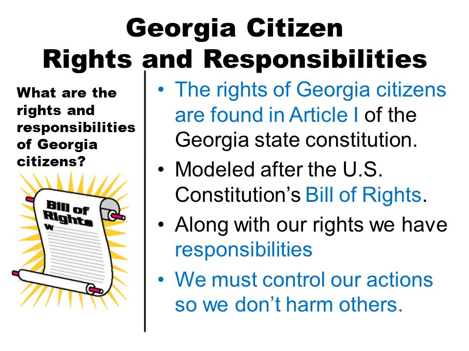 Georgia Citizen Rights and Responsibilities The rights of Georgia citizens are found in Article I of the Georgia state constitution. Modeled after the
