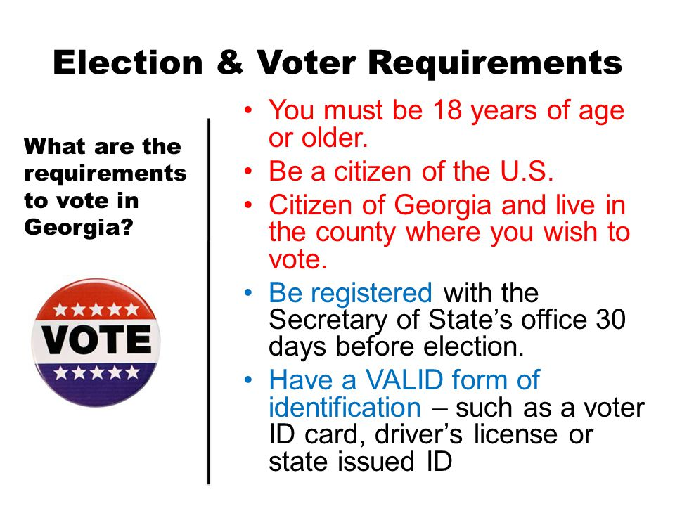 Election & Voter Requirements You must be 18 years of age or older. Be a citizen of the U.S. Citizen of Georgia and live in the county where you wish