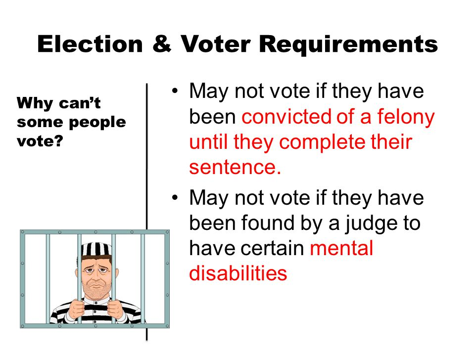 Election & Voter Requirements May not vote if they have been convicted of a felony until they complete their sentence. May not vote if they have been
