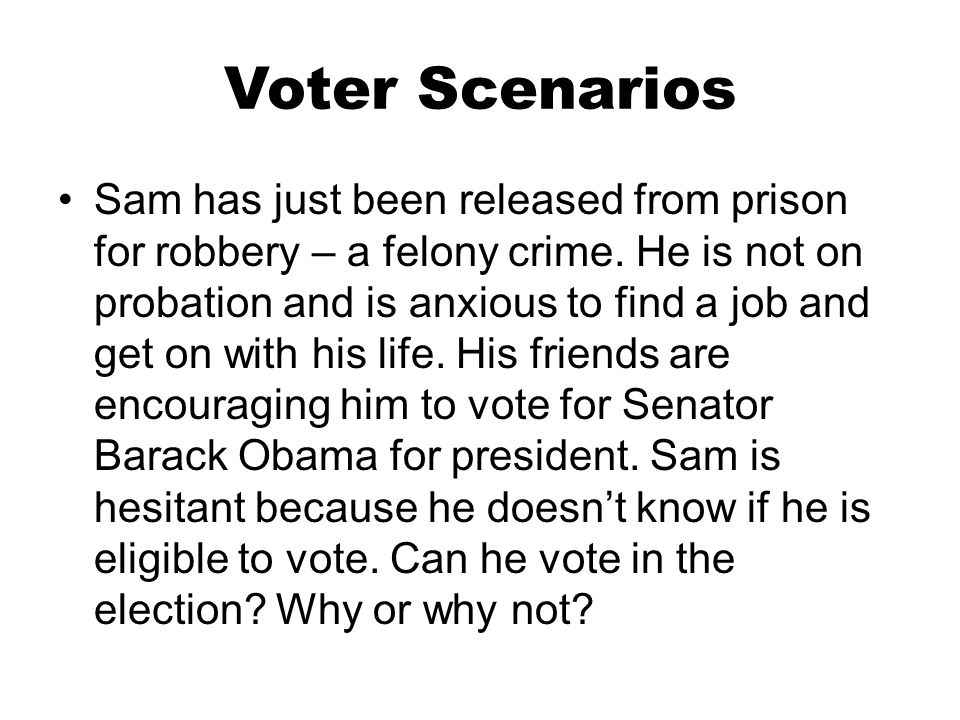 Voter Scenarios Sam has just been released from prison for robbery – a felony crime. He is not on probation and is anxious to find a job and get on wi