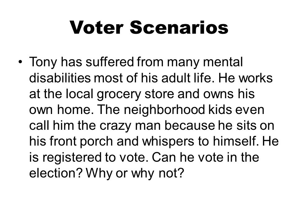 Voter Scenarios Tony has suffered from many mental disabilities most of his adult life. He works at the local grocery store and owns his own home. The