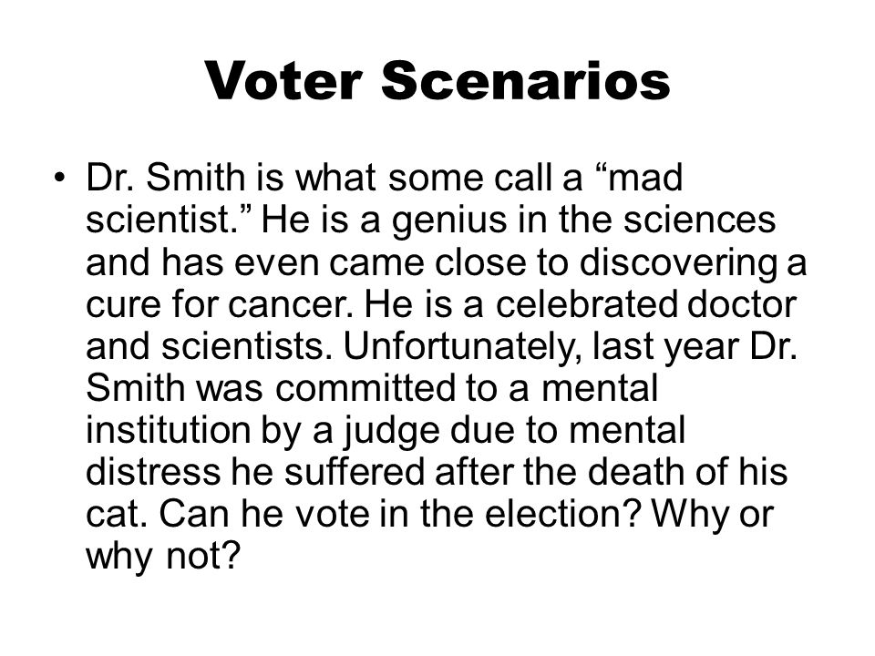 """Voter Scenarios Dr. Smith is what some call a """"mad scientist."""" He is a genius in the sciences and has even came close to discovering a cure for cancer"""
