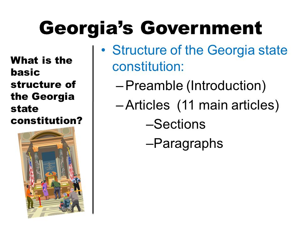 Georgia's Government Structure of the Georgia state constitution: –Preamble (Introduction) –Articles (11 main articles) –Sections –Paragraphs What is