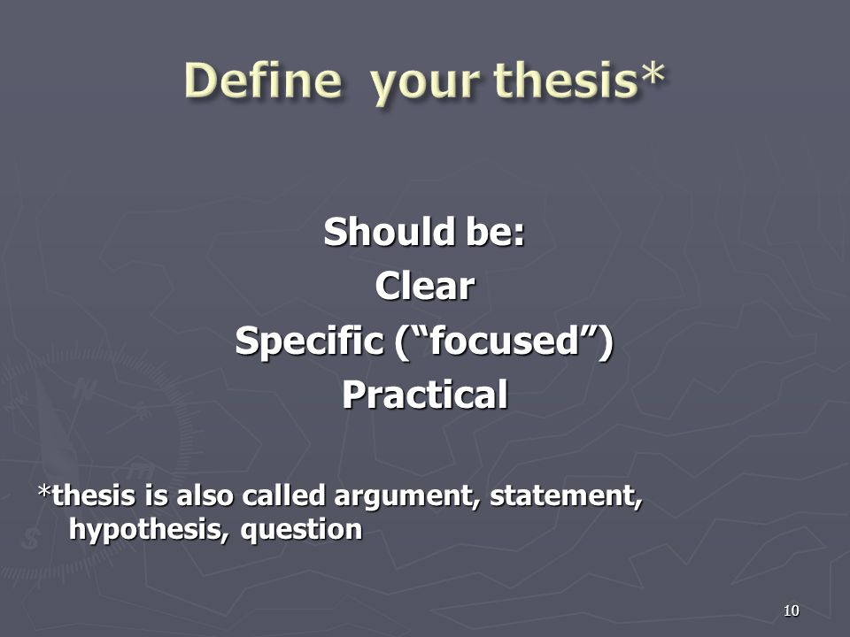 "10 Should be: Clear Specific (""focused"") Practical *thesis is also called argument, statement, hypothesis, question 10"