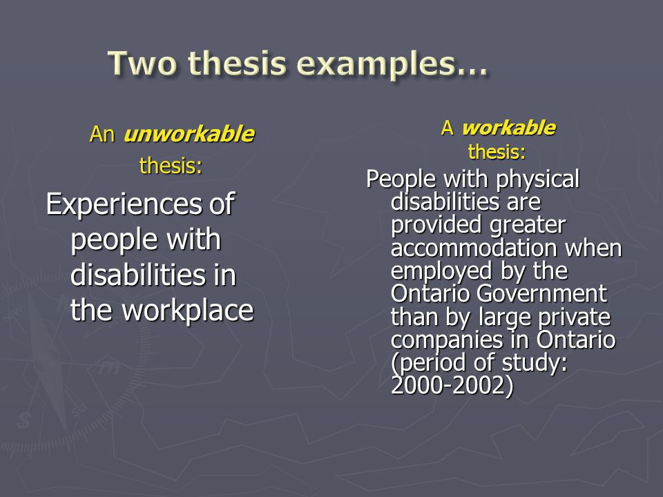An unworkable thesis: Experiences of people with disabilities in the workplace A workable thesis: People with physical disabilities are provided greater accommodation when employed by the Ontario Government than by large private companies in Ontario (period of study: 2000-2002)