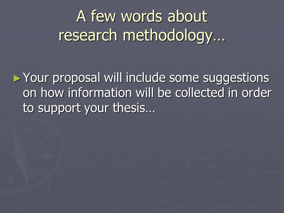 A few words about research methodology… ► Your proposal will include some suggestions on how information will be collected in order to support your th