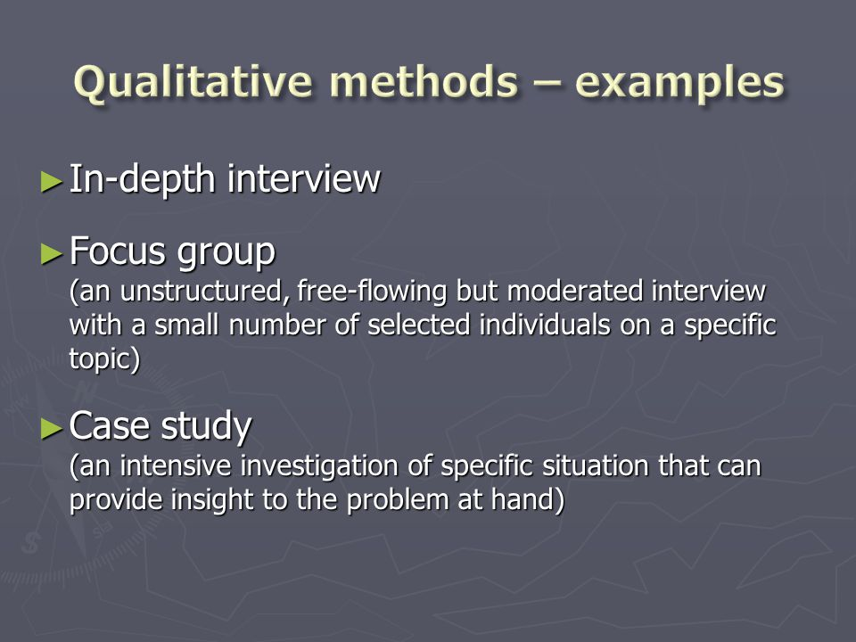 ► In-depth interview ► Focus group (an unstructured, free-flowing but moderated interview with a small number of selected individuals on a specific topic) ► Case study (an intensive investigation of specific situation that can provide insight to the problem at hand)