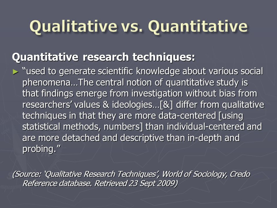 "Quantitative research techniques: ► ""used to generate scientific knowledge about various social phenomena…The central notion of quantitative study is"