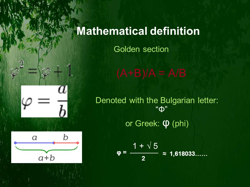 Mathematical definition Golden section (A+B)/A = A/B Denoted with the Bulgarian letter: Ф or Greek: φ (phi) 1 + √ 5 ¯¯¯¯¯¯ 2 ≈ 1,618033…… φ =