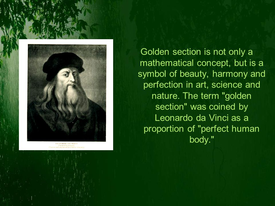 Golden section is not only a mathematical concept, but is a symbol of beauty, harmony and perfection in art, science and nature.