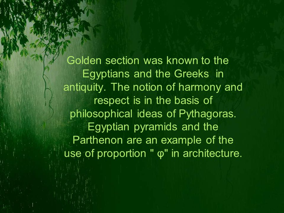 Golden section was known to the Egyptians and the Greeks in antiquity. The notion of harmony and respect is in the basis of philosophical ideas of Pyt