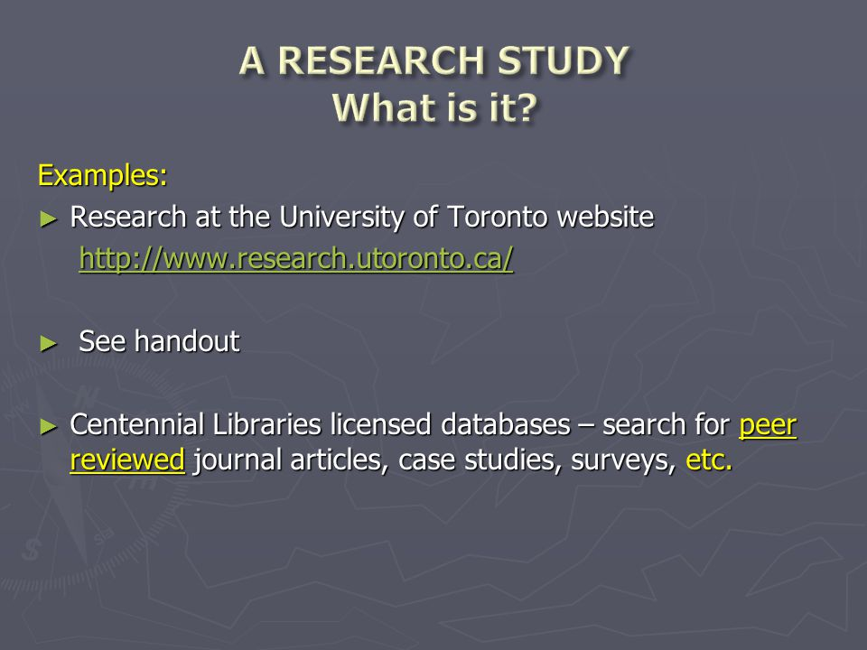 Examples: ► Research at the University of Toronto website http://www.research.utoronto.ca/ http://www.research.utoronto.ca/http://www.research.utoronto.ca/ ► See handout ► Centennial Libraries licensed databases – search for peer reviewed journal articles, case studies, surveys, etc.