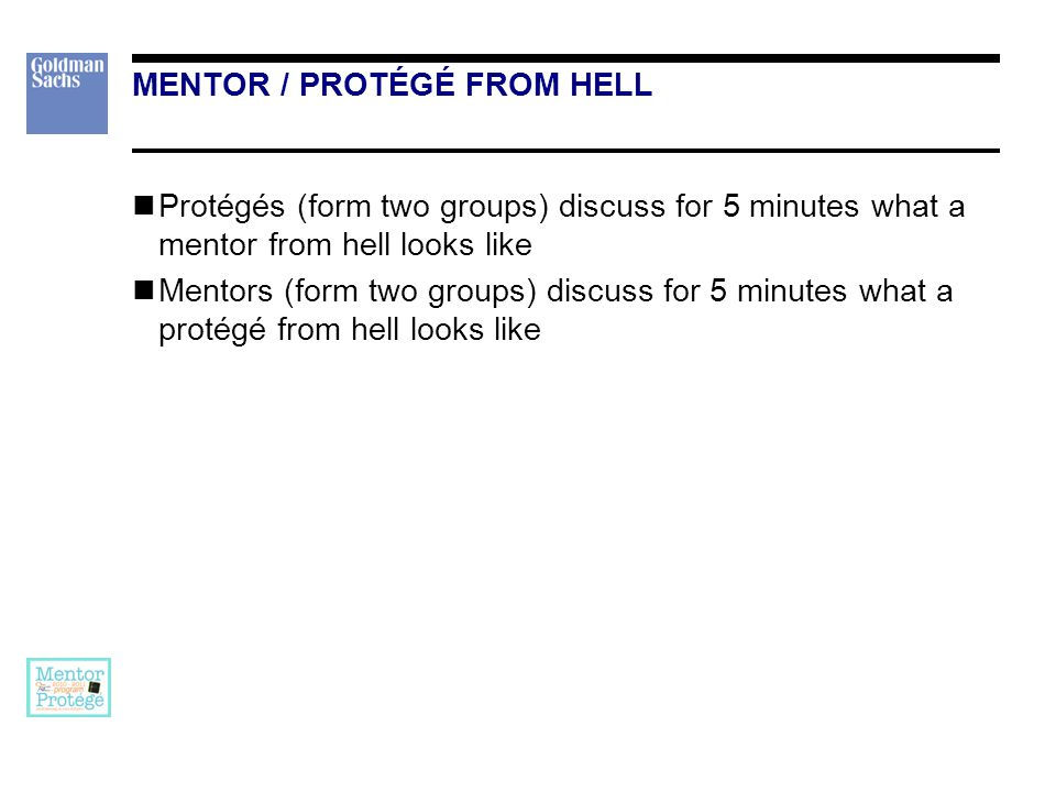 MENTOR / PROTÉGÉ FROM HELL Protégés (form two groups) discuss for 5 minutes what a mentor from hell looks like Mentors (form two groups) discuss for 5