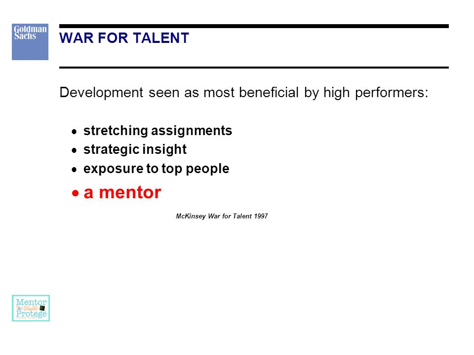 Development seen as most beneficial by high performers:  stretching assignments  strategic insight  exposure to top people  a mentor McKinsey War for Talent 1997 WAR FOR TALENT
