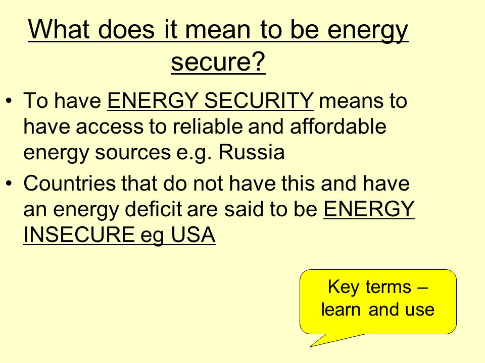 What does it mean to be energy secure? To have ENERGY SECURITY means to have access to reliable and affordable energy sources e.g. Russia Countries th