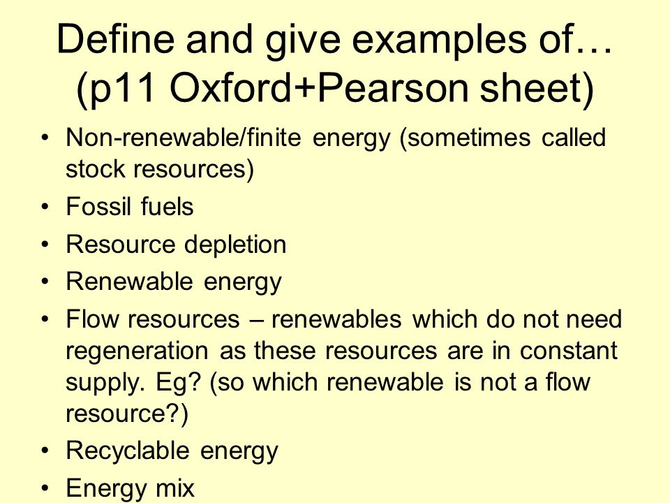 Define and give examples of… (p11 Oxford+Pearson sheet) Non-renewable/finite energy (sometimes called stock resources) Fossil fuels Resource depletion