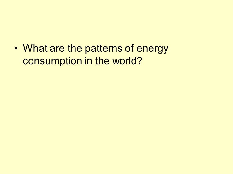 What are the patterns of energy consumption in the world?