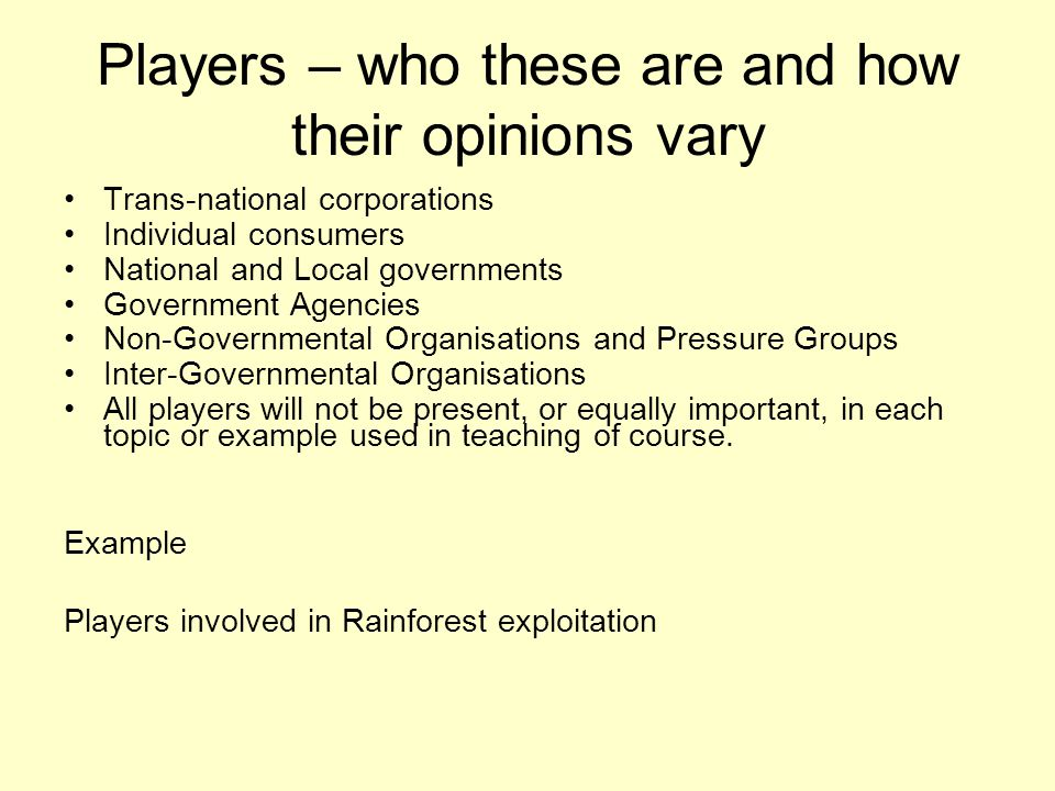 Players – who these are and how their opinions vary Trans-national corporations Individual consumers National and Local governments Government Agencie