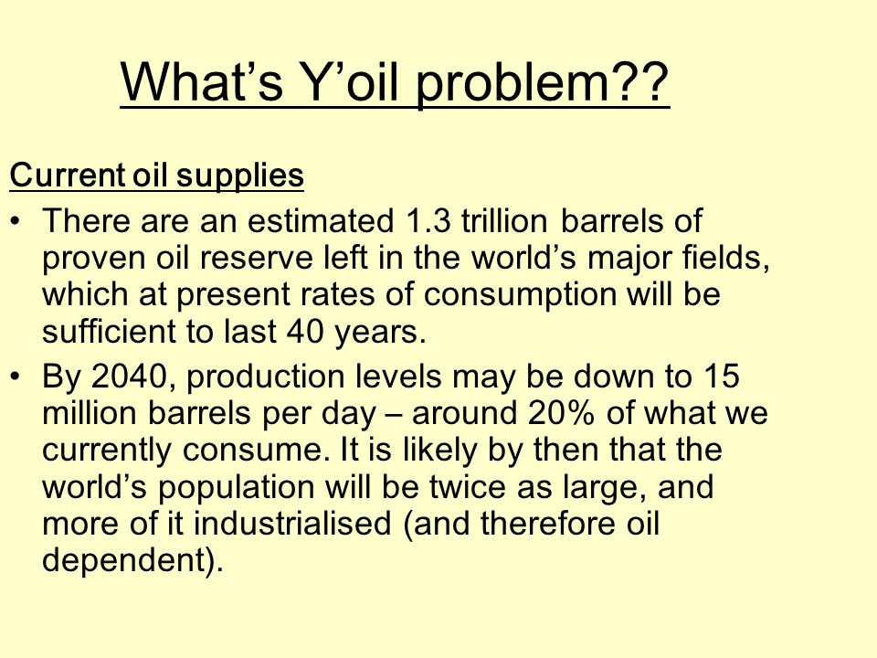 What's Y'oil problem?? Current oil supplies There are an estimated 1.3 trillion barrels of proven oil reserve left in the world's major fields, which