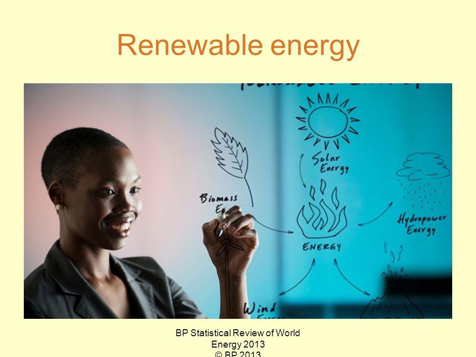 Renewable energy BP Statistical Review of World Energy 2013 © BP 2013