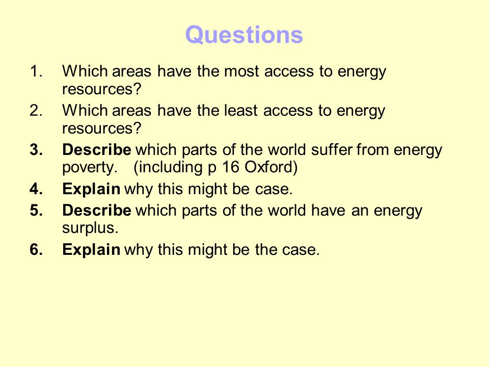 Questions 1.Which areas have the most access to energy resources? 2.Which areas have the least access to energy resources? 3.Describe which parts of t