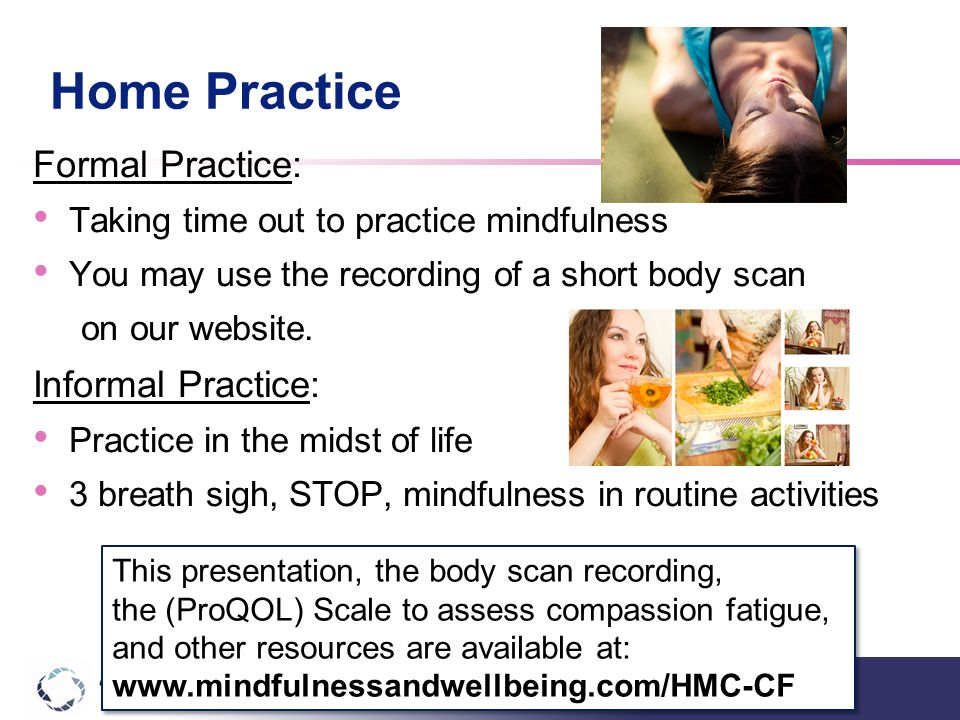 Home Practice Formal Practice: Taking time out to practice mindfulness You may use the recording of a short body scan on our website.