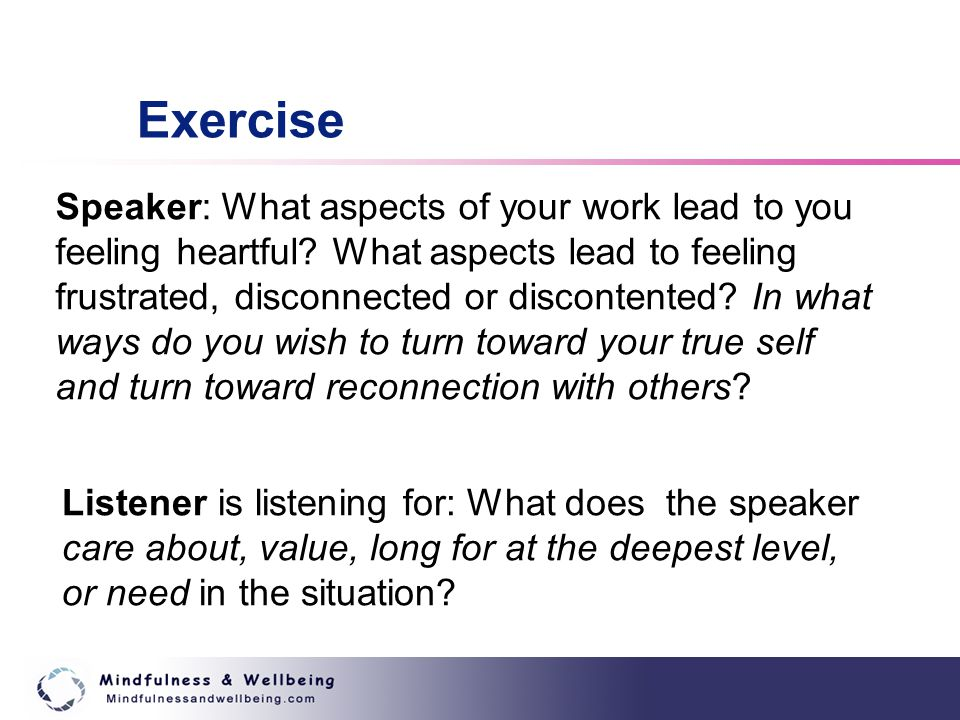 Exercise Listener is listening for: What does the speaker care about, value, long for at the deepest level, or need in the situation.