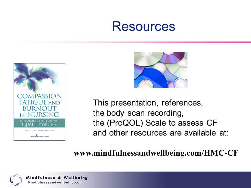 Resources This presentation, references, the body scan recording, the (ProQOL) Scale to assess CF and other resources are available at: www.mindfulnessandwellbeing.com/HMC-CF