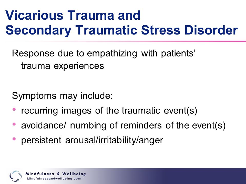 Vicarious Trauma and Secondary Traumatic Stress Disorder Response due to empathizing with patients' trauma experiences Symptoms may include: recurring