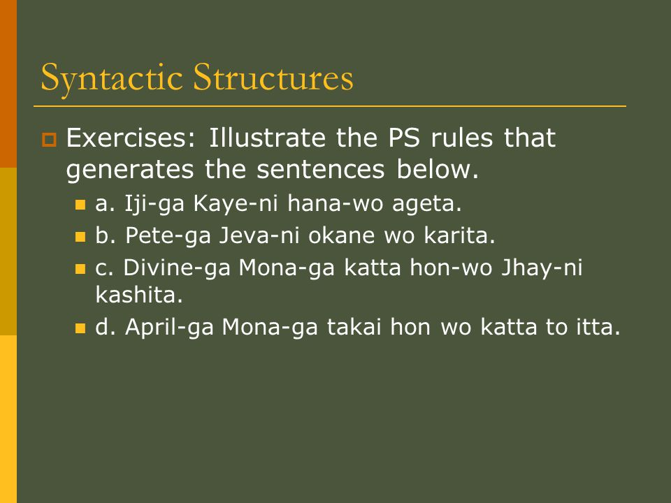 Syntactic Structures  Exercises: Illustrate the PS rules that generates the sentences below. a. Iji-ga Kaye-ni hana-wo ageta. b. Pete-ga Jeva-ni okan