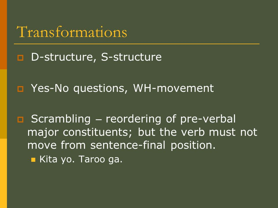 Transformations  D-structure, S-structure  Yes-No questions, WH-movement  Scrambling – reordering of pre-verbal major constituents; but the verb must not move from sentence-final position.