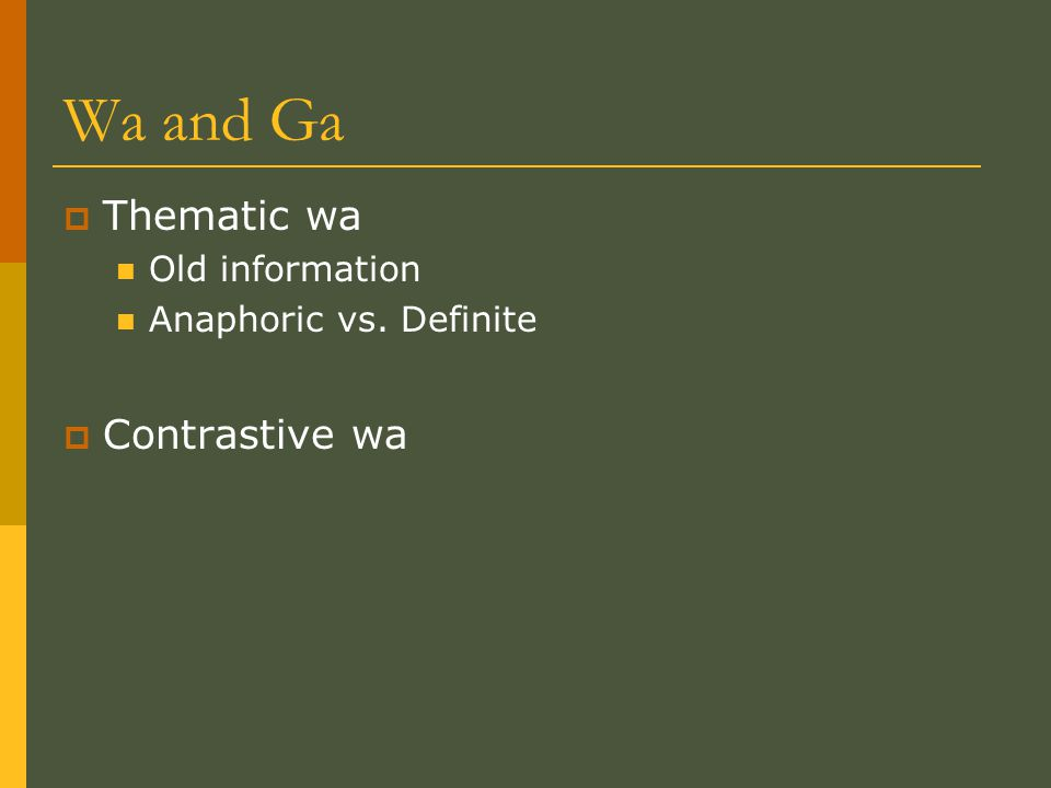 Wa and Ga  Thematic wa Old information Anaphoric vs. Definite  Contrastive wa