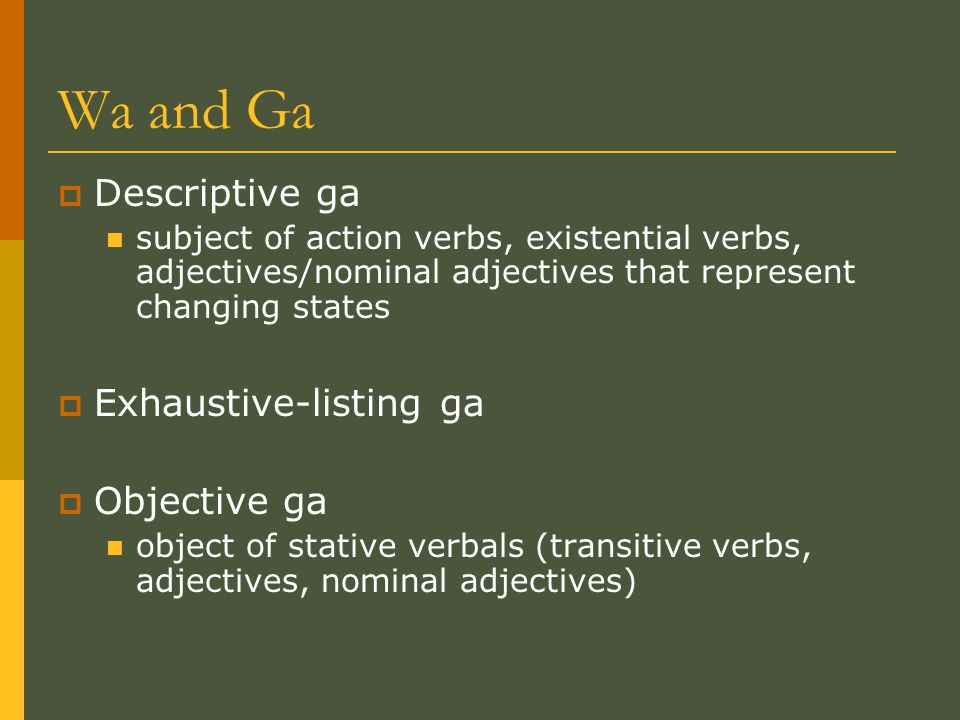 Wa and Ga  Descriptive ga subject of action verbs, existential verbs, adjectives/nominal adjectives that represent changing states  Exhaustive-listing ga  Objective ga object of stative verbals (transitive verbs, adjectives, nominal adjectives)