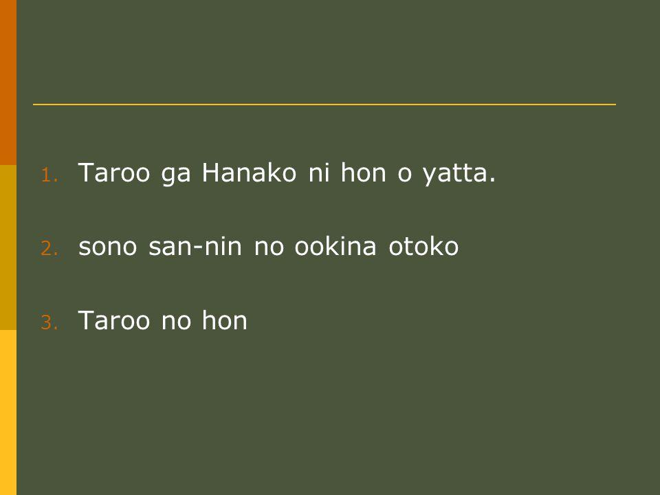 1. Taroo ga Hanako ni hon o yatta. 2. sono san-nin no ookina otoko 3. Taroo no hon