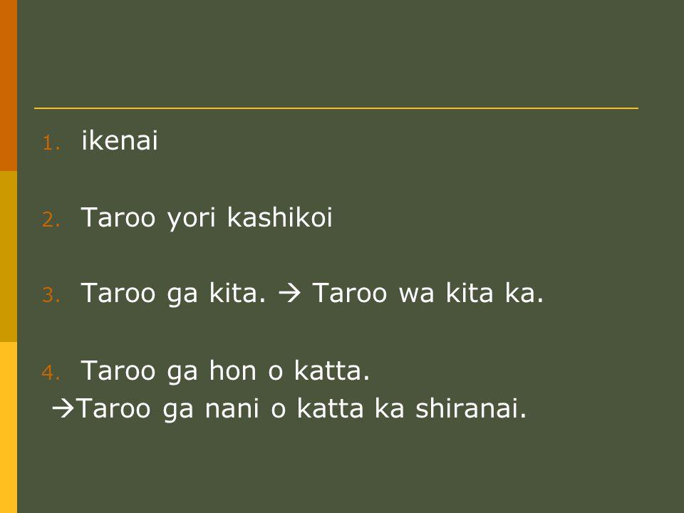 1. ikenai 2. Taroo yori kashikoi 3. Taroo ga kita.