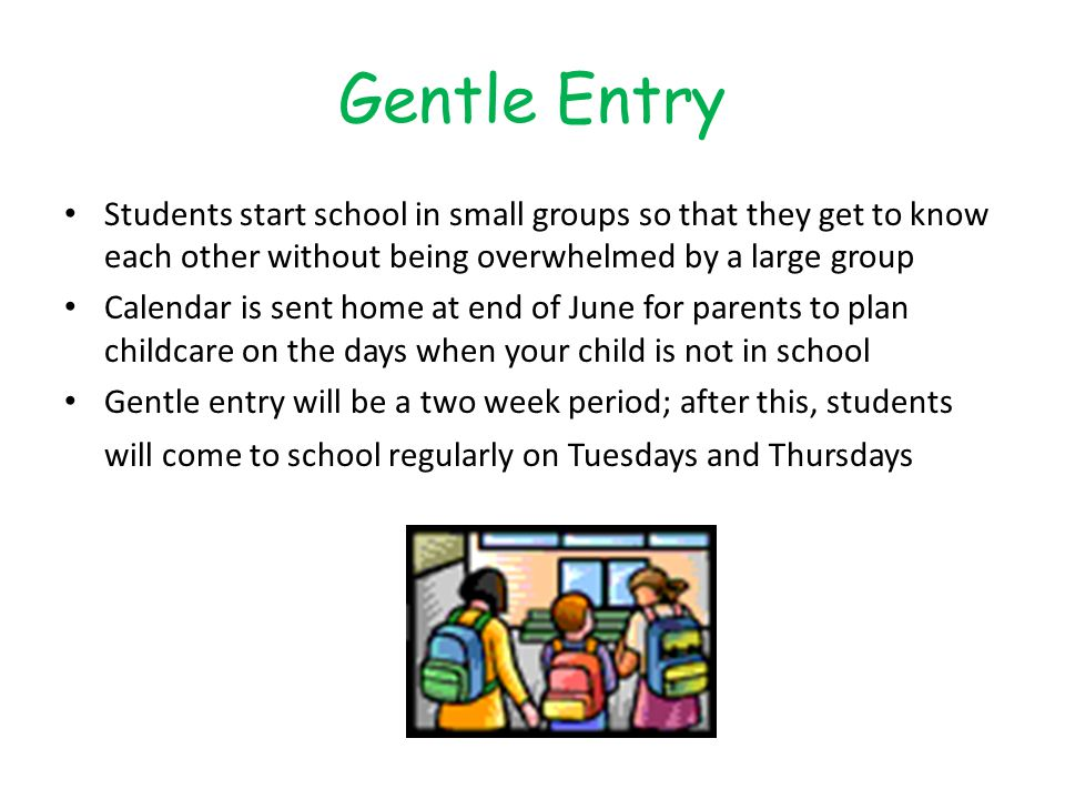 Gentle Entry Students start school in small groups so that they get to know each other without being overwhelmed by a large group Calendar is sent home at end of June for parents to plan childcare on the days when your child is not in school Gentle entry will be a two week period; after this, students will come to school regularly on Tuesdays and Thursdays