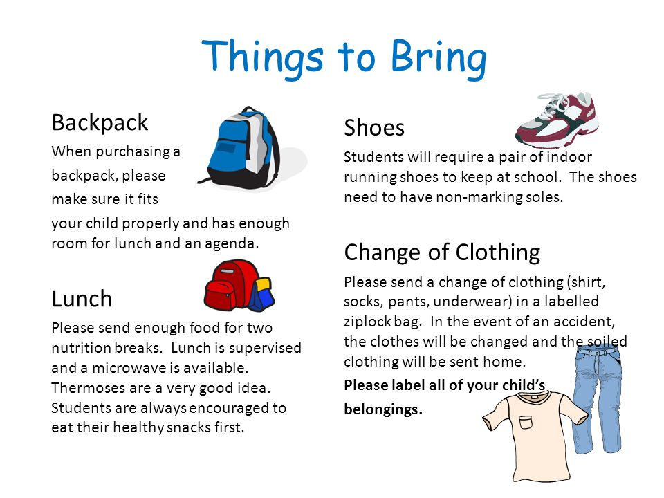 Things to Bring Shoes Students will require a pair of indoor running shoes to keep at school.