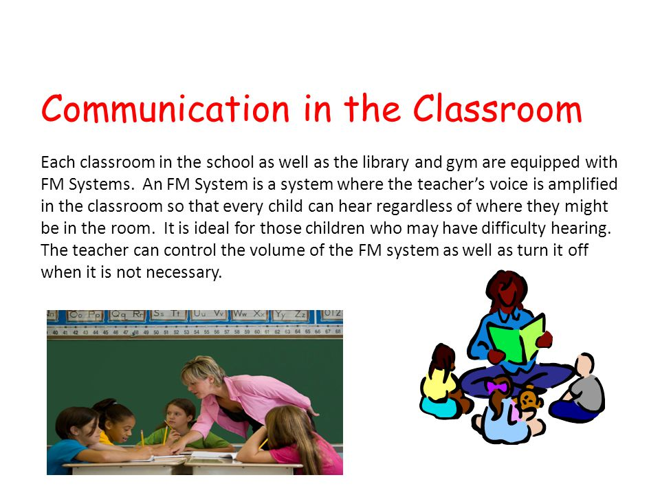 Communication in the Classroom Each classroom in the school as well as the library and gym are equipped with FM Systems.