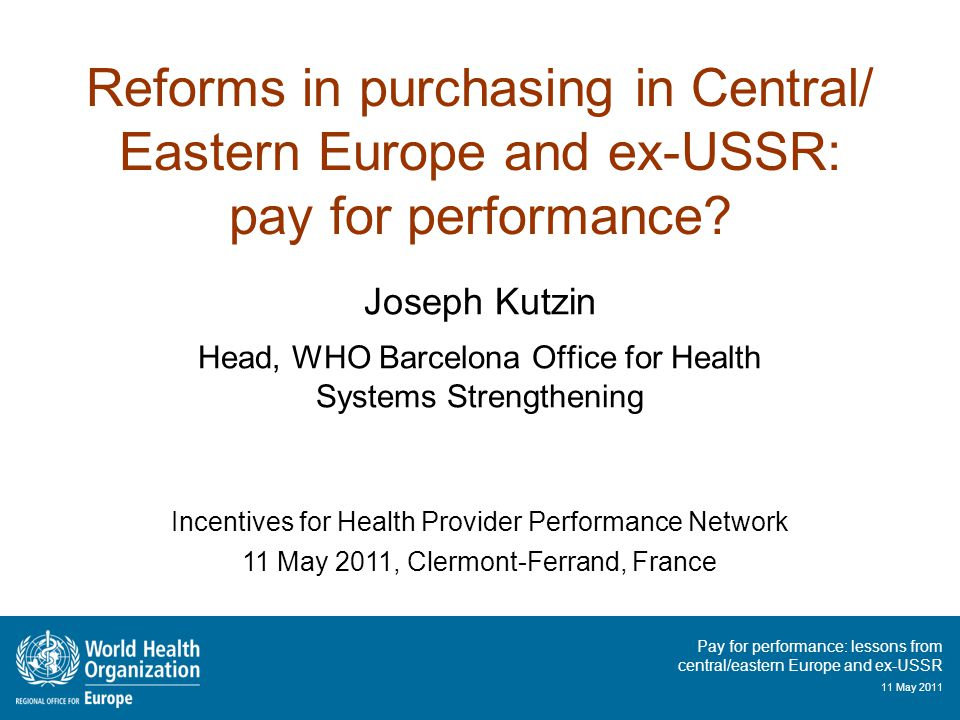 Pay for performance: lessons from central/eastern Europe and ex-USSR 11 May 2011 Reforms in purchasing in Central/ Eastern Europe and ex-USSR: pay for performance.