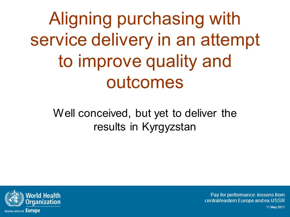 Pay for performance: lessons from central/eastern Europe and ex-USSR 11 May 2011 Aligning purchasing with service delivery in an attempt to improve quality and outcomes Well conceived, but yet to deliver the results in Kyrgyzstan