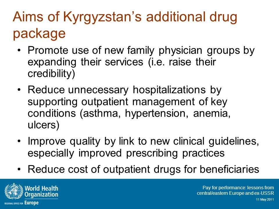 Pay for performance: lessons from central/eastern Europe and ex-USSR 11 May 2011 Aims of Kyrgyzstan's additional drug package Promote use of new family physician groups by expanding their services (i.e.