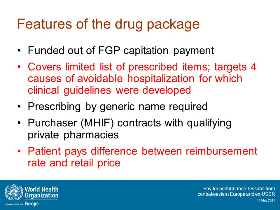 Pay for performance: lessons from central/eastern Europe and ex-USSR 11 May 2011 Features of the drug package Funded out of FGP capitation payment Covers limited list of prescribed items; targets 4 causes of avoidable hospitalization for which clinical guidelines were developed Prescribing by generic name required Purchaser (MHIF) contracts with qualifying private pharmacies Patient pays difference between reimbursement rate and retail price
