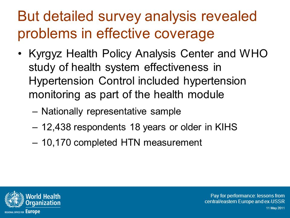 Pay for performance: lessons from central/eastern Europe and ex-USSR 11 May 2011 But detailed survey analysis revealed problems in effective coverage Kyrgyz Health Policy Analysis Center and WHO study of health system effectiveness in Hypertension Control included hypertension monitoring as part of the health module –Nationally representative sample –12,438 respondents 18 years or older in KIHS –10,170 completed HTN measurement