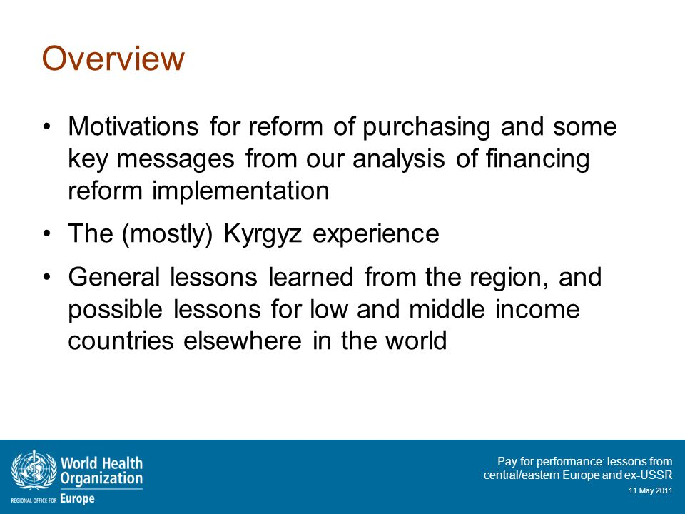 Pay for performance: lessons from central/eastern Europe and ex-USSR 11 May 2011 Overview Motivations for reform of purchasing and some key messages from our analysis of financing reform implementation The (mostly) Kyrgyz experience General lessons learned from the region, and possible lessons for low and middle income countries elsewhere in the world