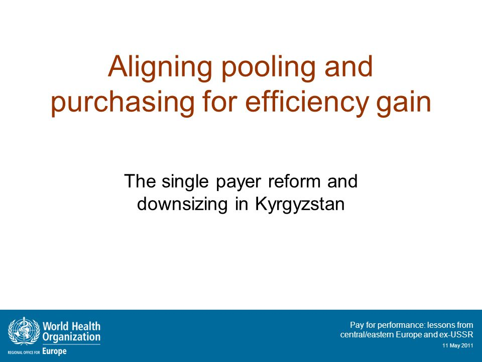 Pay for performance: lessons from central/eastern Europe and ex-USSR 11 May 2011 Aligning pooling and purchasing for efficiency gain The single payer reform and downsizing in Kyrgyzstan