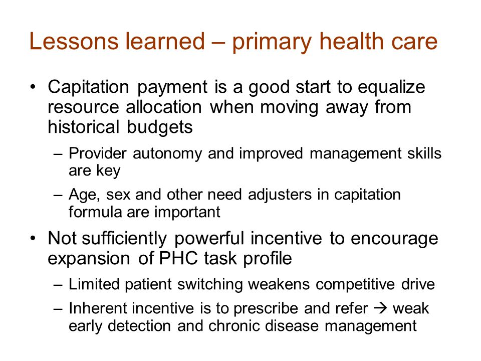 Lessons learned – primary health care Capitation payment is a good start to equalize resource allocation when moving away from historical budgets –Provider autonomy and improved management skills are key –Age, sex and other need adjusters in capitation formula are important Not sufficiently powerful incentive to encourage expansion of PHC task profile –Limited patient switching weakens competitive drive –Inherent incentive is to prescribe and refer  weak early detection and chronic disease management