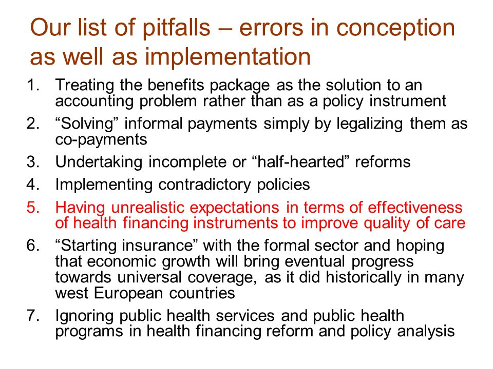 Our list of pitfalls – errors in conception as well as implementation 1.Treating the benefits package as the solution to an accounting problem rather than as a policy instrument 2. Solving informal payments simply by legalizing them as co-payments 3.Undertaking incomplete or half-hearted reforms 4.Implementing contradictory policies 5.Having unrealistic expectations in terms of effectiveness of health financing instruments to improve quality of care 6. Starting insurance with the formal sector and hoping that economic growth will bring eventual progress towards universal coverage, as it did historically in many west European countries 7.Ignoring public health services and public health programs in health financing reform and policy analysis