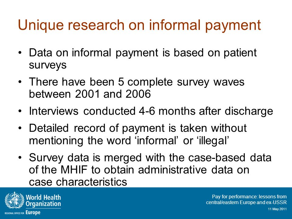 Pay for performance: lessons from central/eastern Europe and ex-USSR 11 May 2011 Unique research on informal payment Data on informal payment is based on patient surveys There have been 5 complete survey waves between 2001 and 2006 Interviews conducted 4-6 months after discharge Detailed record of payment is taken without mentioning the word 'informal' or 'illegal' Survey data is merged with the case-based data of the MHIF to obtain administrative data on case characteristics