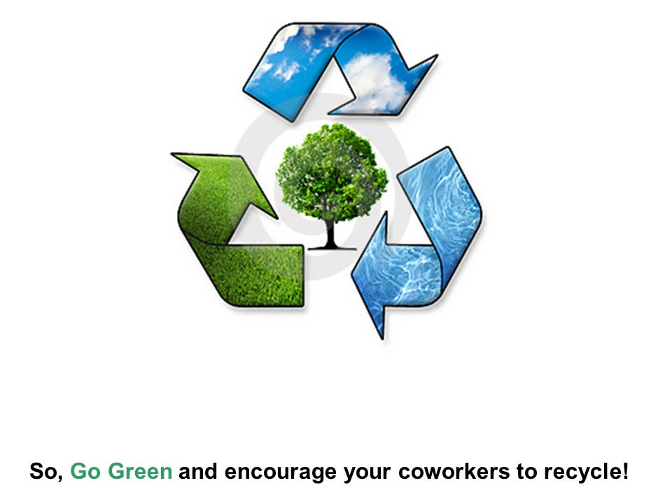 So, Go Green and encourage your coworkers to recycle!